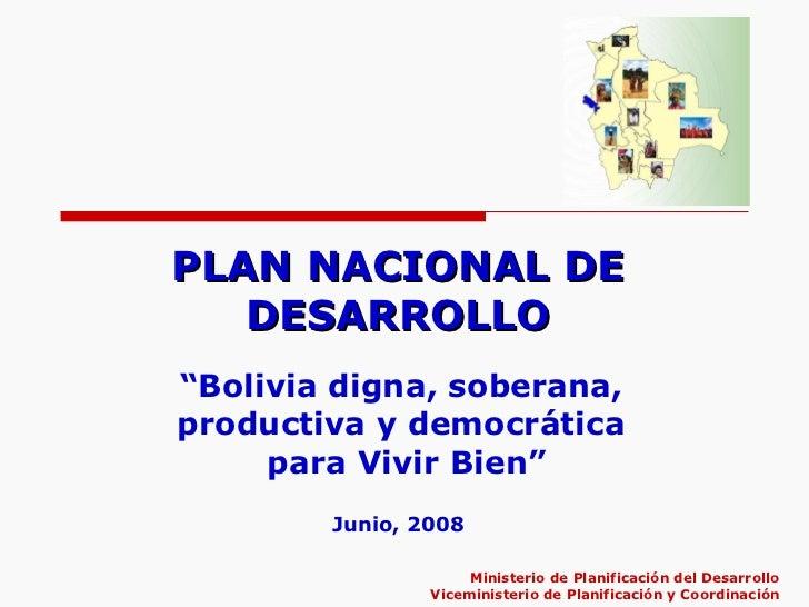 """PLAN NACIONAL DE DESARROLLO """" Bolivia digna, soberana,  productiva y democrática  para Vivir Bien"""" Ministerio de Planifica..."""