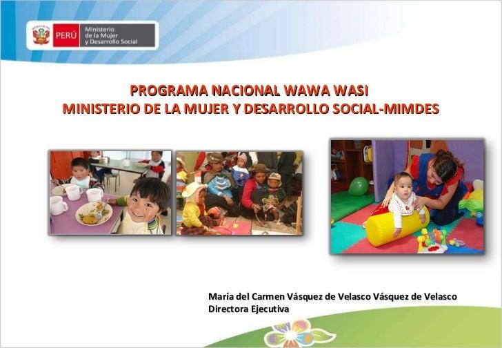 PROGRAMA NACIONAL WAWA WASI MINISTERIO DE LA MUJER Y DESARROLLO SOCIAL-MIMDES María del Carmen Vásquez de Velasco Vásquez ...