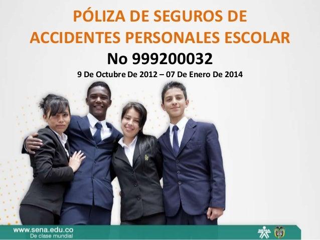 PÓLIZA DE SEGUROS DEACCIDENTES PERSONALES ESCOLAR         No 999200032     9 De Octubre De 2012 – 07 De Enero De 2014