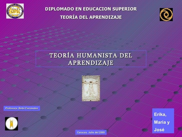 DIPLOMADO EN EDUCACION SUPERIOR TEORÍA DEL APRENDIZAJE TEORÍA HUMANISTA DEL APRENDIZAJE Caracas, Julio del 2009 Profesora:...