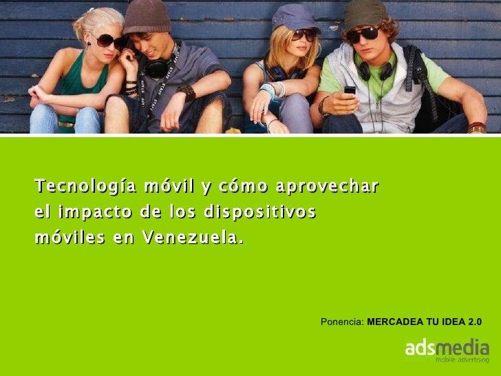 Tecnología móvil y cómo aprovechar el impacto de los dispositivos móviles en Venezuela. Ponencia:  MERCADEA TU IDEA 2.0