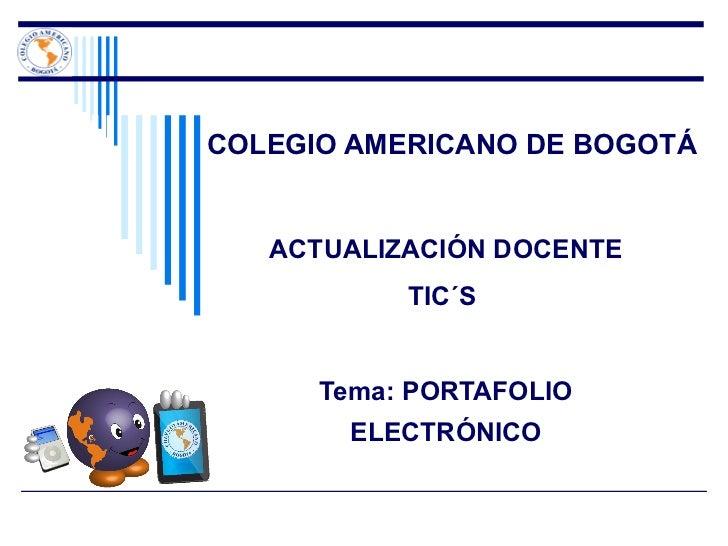 COLEGIO AMERICANO DE BOGOTÁ ACTUALIZACIÓN DOCENTE TIC´S  Tema: PORTAFOLIO ELECTRÓNICO