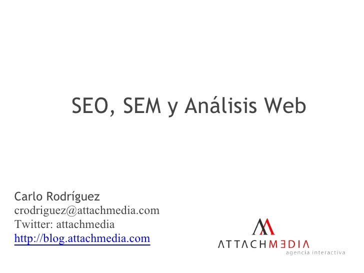SEO, SEM y Análisis Web    Carlo Rodríguez crodriguez@attachmedia.com Twitter: attachmedia http://blog.attachmedia.com