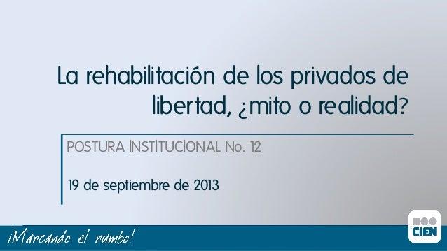 La rehabilitación de los privados de libertad, ¿mito o realidad? POSTURA INSTITUCIONAL No. 12ı 19 de septiembre de 2013ı