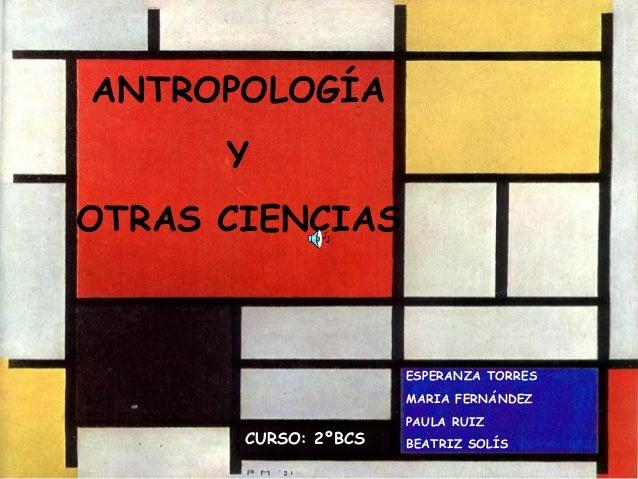 ANTROPOLOGÍA Y OTRAS CIENCIAS ESPERANZA TORRES MARIA FERNÁNDEZ PAULA RUIZ BEATRIZ SOLÍSCURSO: 2ºBCS