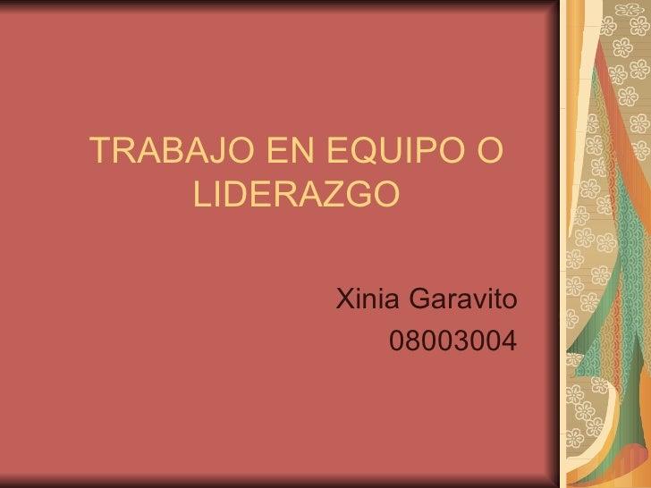TRABAJO EN EQUIPO O LIDERAZGO Xinia Garavito 08003004