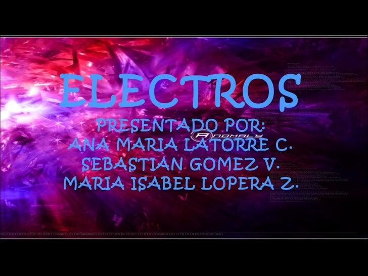 ELECTROS PRESENTADO POR: ANA MARIA LATORRE C. SEBASTIAN GOMEZ V. MARIA ISABEL LOPERA Z.