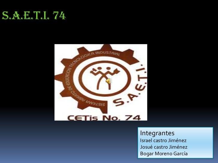 S.A.E.T.I. 74                Integrantes                Israel castro Jiménez                Josué castro Jiménez         ...