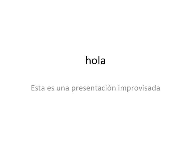 hola  Esta es una presentación improvisada