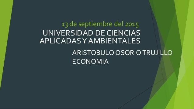 13 de septiembre del 2015 UNIVERSIDAD DE CIENCIAS APLICADASY AMBIENTALES ARISTOBULO OSORIOTRUJILLO ECONOMIA