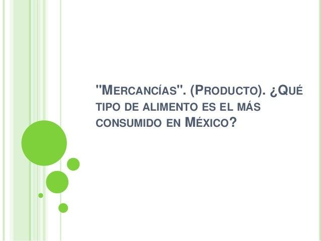 """""""MERCANCÍAS"""". (PRODUCTO). ¿QUÉTIPO DE ALIMENTO ES EL MÁSCONSUMIDO EN MÉXICO?"""