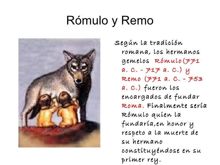 Rómulo y Remo <ul><li>Según la tradición romana, los hermanos gemelos  Rómulo (771 a. C. - 717 a. C.) y Remo (771 a. C. - ...