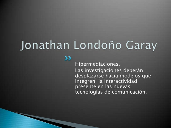 Jonathan Londoño Garay<br />Hipermediaciones.<br />Las investigaciones deberán desplazarse hacia modelos que integren  la ...