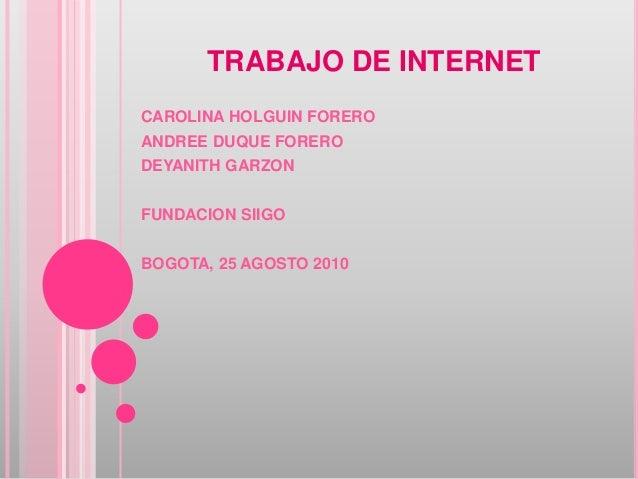 TRABAJO DE INTERNET CAROLINA HOLGUIN FORERO ANDREE DUQUE FORERO DEYANITH GARZON FUNDACION SIIGO BOGOTA, 25 AGOSTO 2010