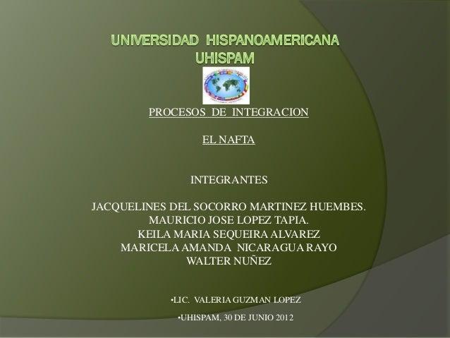 PROCESOS DE INTEGRACION                 EL NAFTA              INTEGRANTESJACQUELINES DEL SOCORRO MARTINEZ HUEMBES.        ...