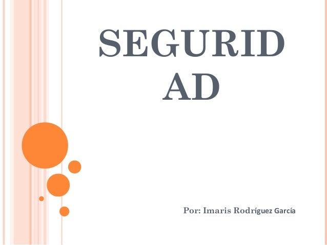 SEGURID AD Por: Imaris Rodríguez García
