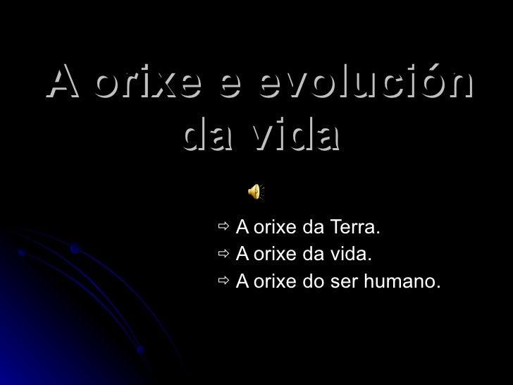 A orixe e evolución da vida <ul><li>A orixe da Terra. </li></ul><ul><li>A orixe da vida. </li></ul><ul><li>A orixe do ser ...