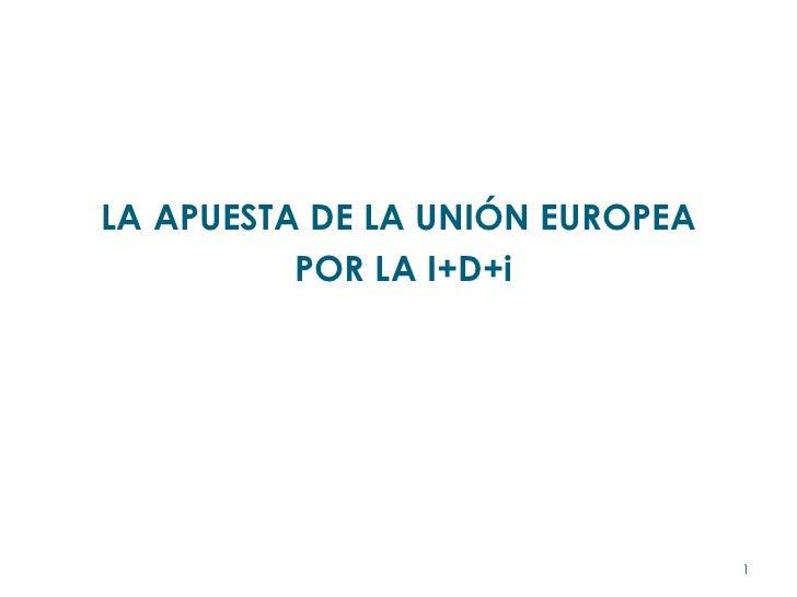<ul><li>LA APUESTA DE LA UNIÓN EUROPEA </li></ul><ul><li>POR LA I+D+i </li></ul>