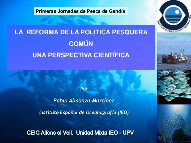Primeras Jornadas de Pesca de Gandía  LA REFORMA DE LA POLITICA PESQUERA COMÚN UNA PERSPECTIVA CIENTÍFICA  Por  Pablo Abau...