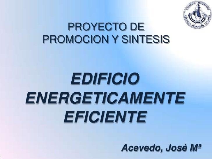 PROYECTO DE PROMOCION Y SINTESIS    EDIFICIOENERGETICAMENTE   EFICIENTE             Acevedo, José Mª