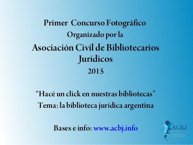 """Primer Concurso Fotográfico Organizado por la AsociaciónCivil de Bibliotecarios Jurídicos 2015 """"Hacé un click en nuestras ..."""