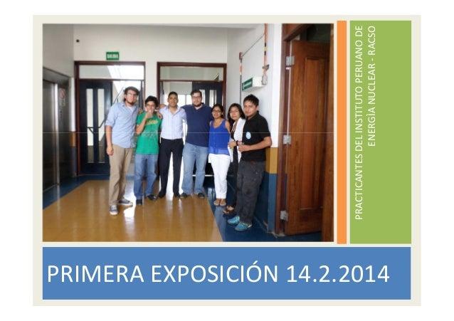 PRIMERA EXPOSICIÓN 14.2.2014  PRACTICANTES DEL INSTITUTO PERUANO DE ENERGÌA NUCLEAR - RACSO