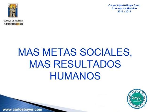 Carlos Alberto Bayer Cano                 Concejal de Medellín                      2012 - 2015MAS METAS SOCIALES, MAS RES...