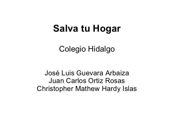 Salva tu Hogar Colegio Hidalgo José Luis Guevara Arbaiza Juan Carlos Ortiz Rosas Christopher Mathew Hardy Islas