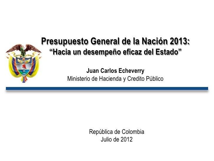 """Presupuesto General de la Nación 2013:  """"Hacia un desempeño eficaz del Estado""""               Juan Carlos Echeverry       M..."""