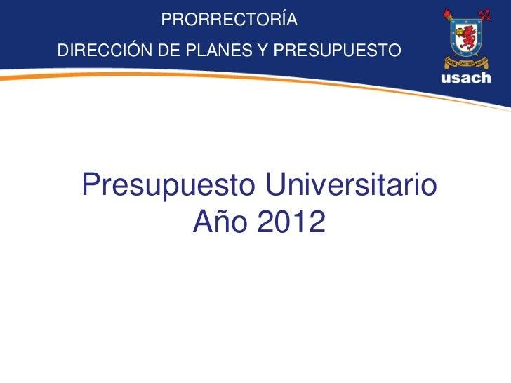 PRORRECTORÍADIRECCIÓN DE PLANES Y PRESUPUESTO  Presupuesto Universitario         Año 2012