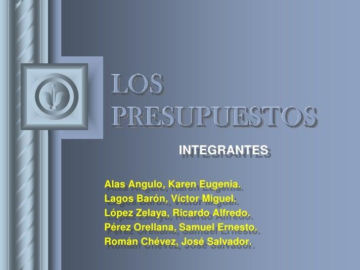 LOS PRESUPUESTOS<br />INTEGRANTES<br />Alas Angulo, Karen Eugenia.<br />Lagos Barón, Víctor Miguel.<br />López Zelaya, Ric...
