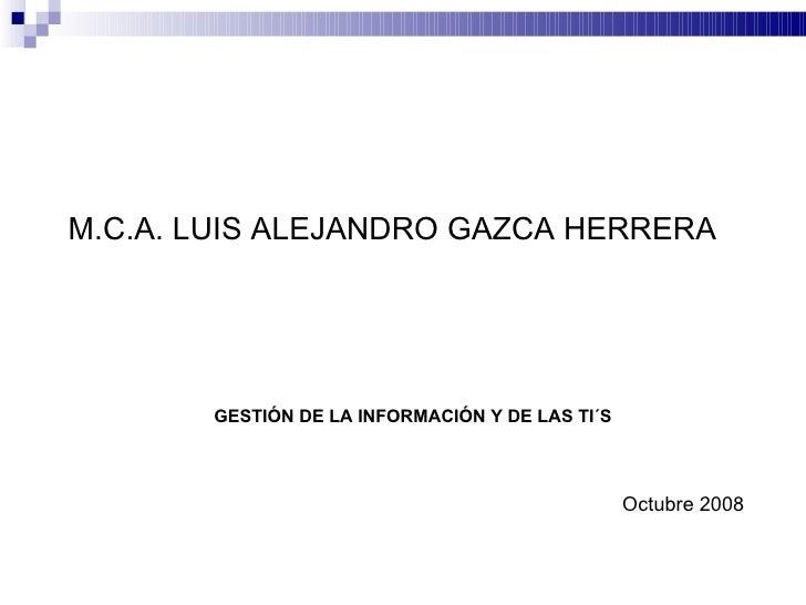 M.C.A. LUIS ALEJANDRO GAZCA HERRERA Octubre 2008 GESTIÓN DE LA INFORMACIÓN Y DE LAS TI´S