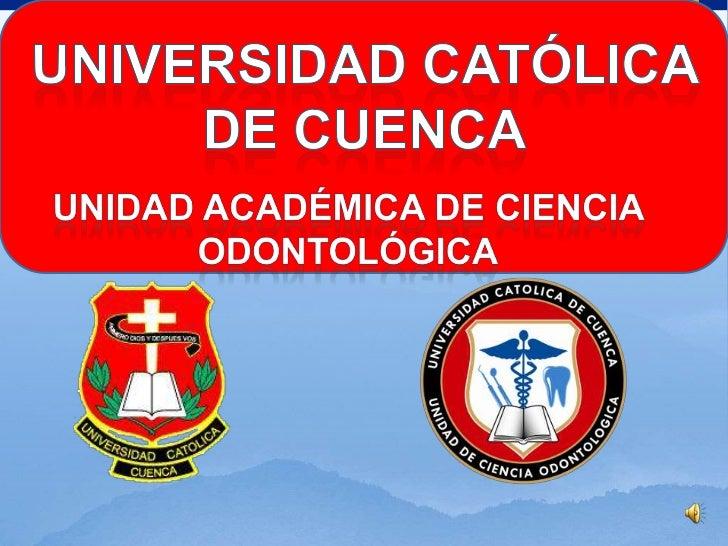 Universidad Católica de Cuenca<br />Unidad Académica de ciencia odontológica<br />