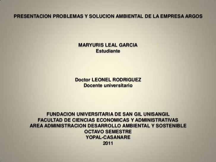 PRESENTACION PROBLEMAS Y SOLUCION AMBIENTAL DE LA EMPRESA ARGOSMARYURIS LEAL GARCIAEstudianteDoctor LEONEL RODRIGUEZDocent...
