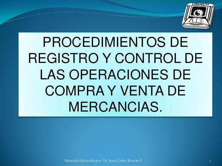 PROCEDIMIENTOS DEREGISTRO Y CONTROL DE LAS OPERACIONES DE  COMPRA Y VENTA DE     MERCANCIAS.    Material elaborado por: Dr...
