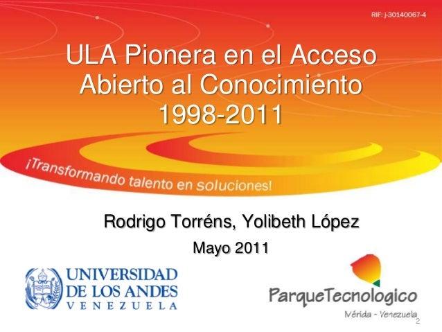 ULA Pionera en el AccesoAbierto al Conocimiento1998-2011Rodrigo Torréns, Yolibeth LópezMayo 20112