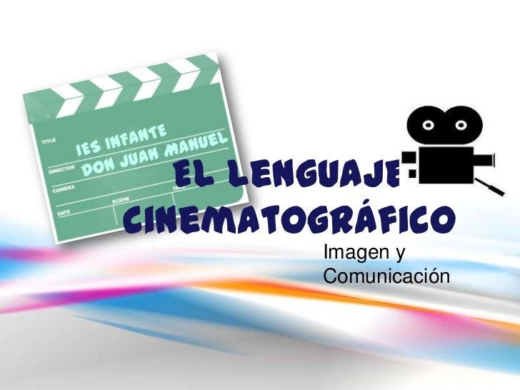 El Lenguaje cinematográfico<br />IES INFANTE <br />Don Juan Manuel<br />Imagen y  Comunicación<br />