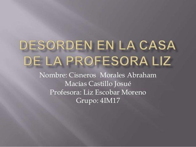 Nombre: Cisneros Morales Abraham      Macías Castillo Josué  Profesora: Liz Escobar Moreno          Grupo: 4IM17