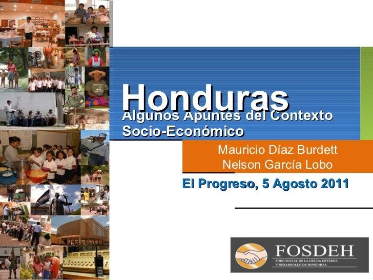 Algunos Apuntes del Contexto Socio-Económico Mauricio Díaz Burdett Nelson García Lobo El Progreso, 5 Agosto 2011 Honduras