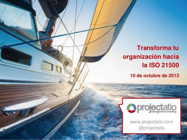 www.projectatio.com @projectatio Transforma tu organización hacia la ISO 21500 10 de octubre de 2013