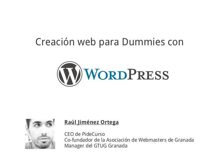 Creación web para Dummies con     Raúl Jiménez Ortega     CEO de PideCurso     Co-fundador de la Asociación de Webmasters ...