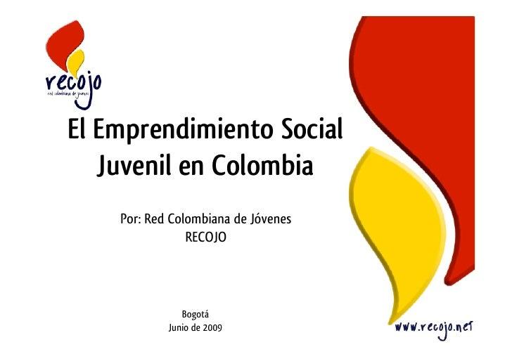 El Emprendimiento Social    Juvenil en Colombia     Por: Red Colombiana de Jóvenes                 RECOJO                 ...