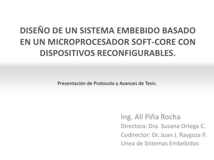 Presentación de Protocolo y Avances de Tesis.<br />DISEÑO DE UN SISTEMA EMBEBIDO BASADO EN UN MICROPROCESADOR SOFT-CORE CO...