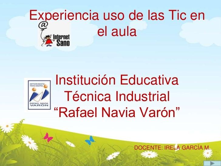 """Experiencia uso de las Tic en el aulaInstitución Educativa Técnica Industrial """"Rafael Navia Varón""""DOCENTE: IRELA GARCÍA M...."""