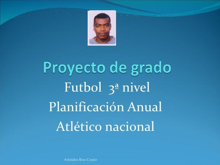 Futbol  3ª nivel Planificación Anual  Atlético nacional  Arístides Ríos Cossío