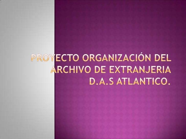 PROYECTO ORGANIZACIÓN DEL ARCHIVO DE EXTRANJERIAD.A.S ATLANTICO.<br />