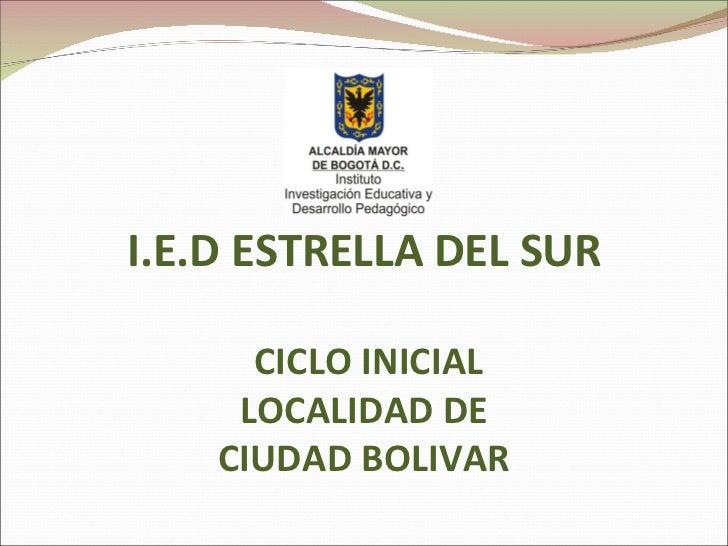 <ul><li>I.E.D ESTRELLA DEL SUR </li></ul>CICLO INICIAL LOCALIDAD DE CIUDAD BOLIVAR