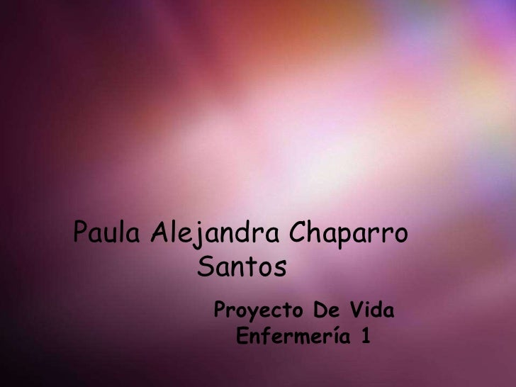 Paula Alejandra Chaparro Santos<br />Proyecto De Vida<br />Enfermería 1<br />