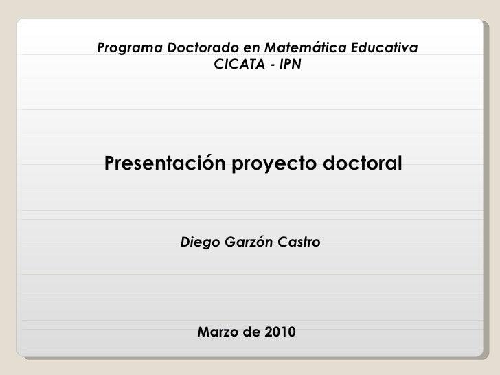 Marzo de 2010  Diego Garzón Castro  Presentación proyecto doctoral Programa Doctorado en Matemática Educativa CICATA - IPN