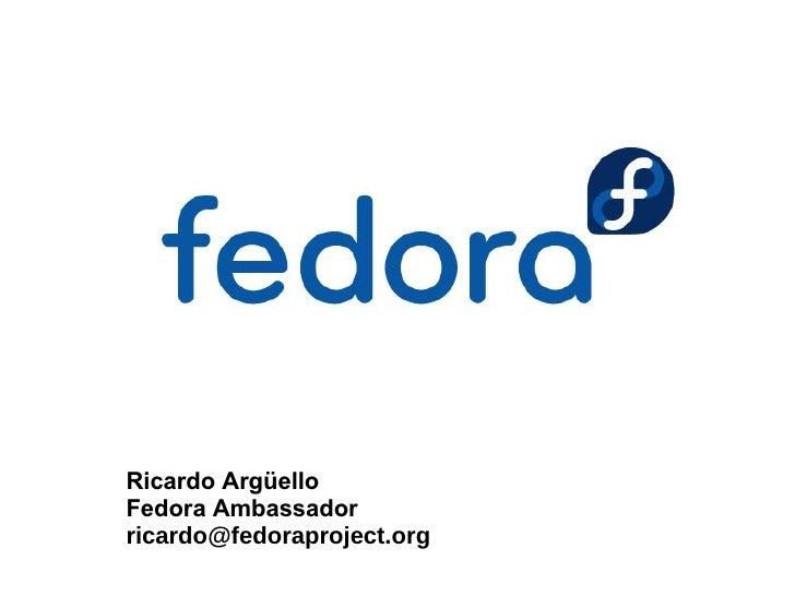 Ricardo Argüello Fedora Ambassador ricardo@fedoraproject.org